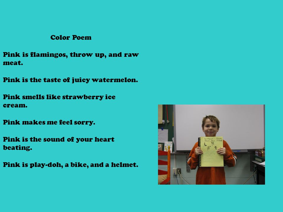 Color Poem Pink is flamingos, throw up, and raw meat. Pink is the taste of juicy watermelon. Pink smells like strawberry ice cream. Pink makes me feel