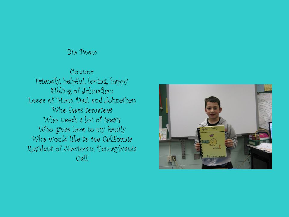 Bio Poem Connor Friendly, helpful, loving, happy Sibling of Johnathan Lover of Mom, Dad, and Johnathan Who fears tomatoes Who needs a lot of treats Who gives love to my family Who would like to see California Resident of Newtown, Pennsylvania Cell