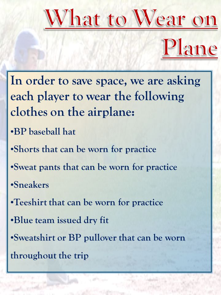 In order to save space, we are asking each player to wear the following clothes on the airplane: BP baseball hat Shorts that can be worn for practice Sweat pants that can be worn for practice Sneakers Teeshirt that can be worn for practice Blue team issued dry fit Sweatshirt or BP pullover that can be worn throughout the trip