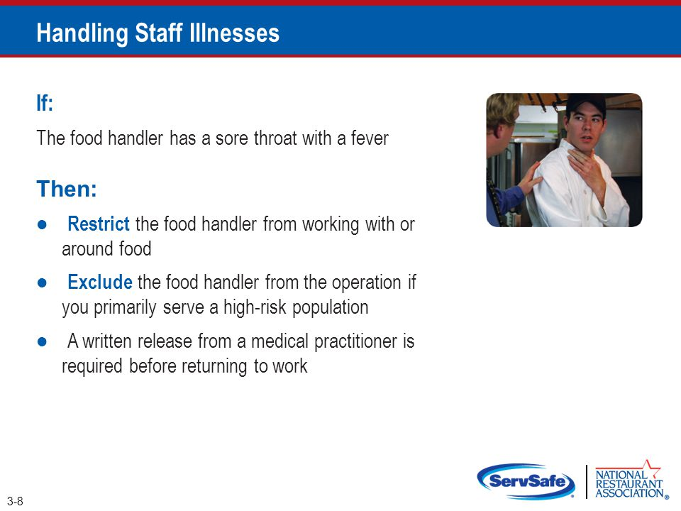Handling Staff Illnesses 3-9 If: The food handler has at least one of these symptoms ●Vomiting ●Diarrhea Then: Exclude the food handler from the operation ●Before returning to work, food handlers who vomited or had diarrhea must meet one of these requirements ●Have had no symptoms for at least 24 hours ●Have a written release from a medical practitioner