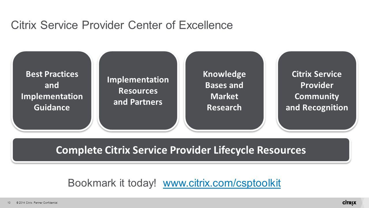 © 2014 Citrix. Partner Confidential.10 Citrix Service Provider Center of Excellence Bookmark it today! www.citrix.com/csptoolkitwww.citrix.com/csptool