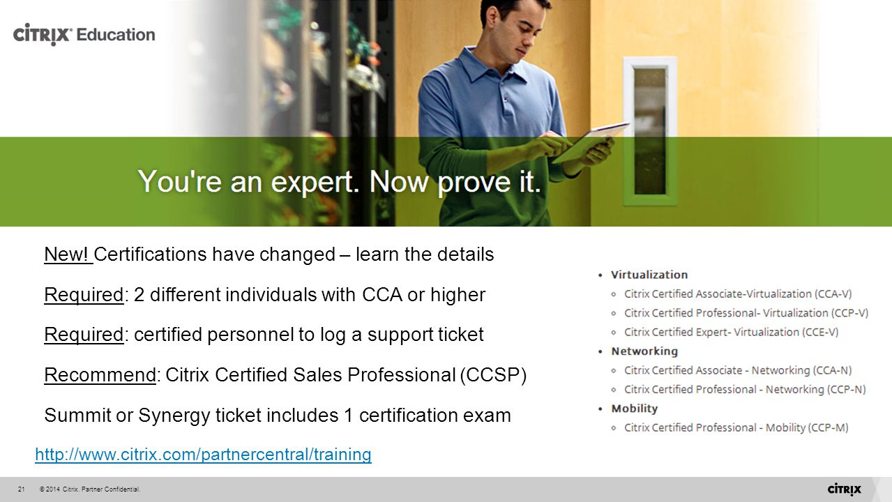 © 2014 Citrix. Partner Confidential.21 New! Certifications have changed – learn the details Required: 2 different individuals with CCA or higher Requi