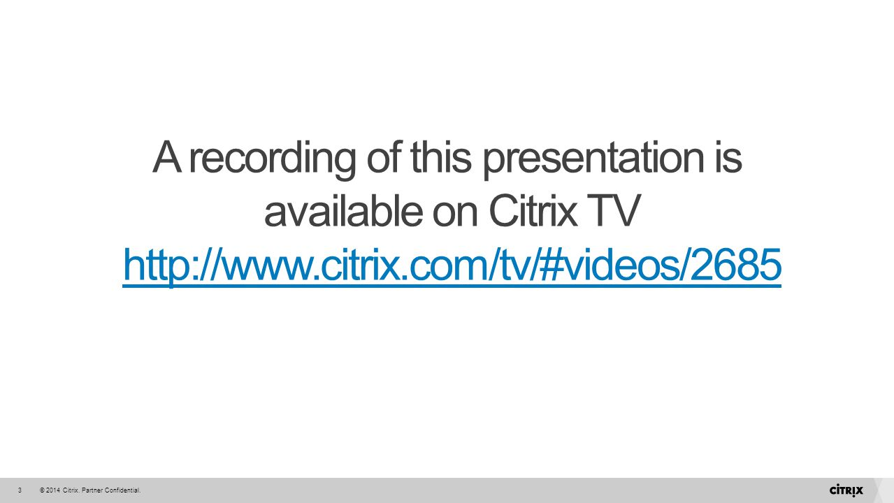 © 2014 Citrix. Partner Confidential.3 A recording of this presentation is available on Citrix TV http://www.citrix.com/tv/#videos/2685 http://www.citr