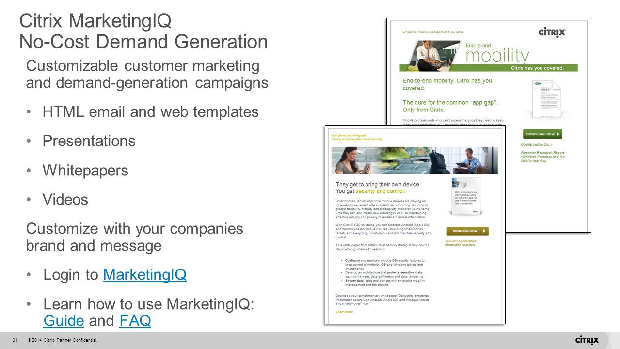 © 2014 Citrix. Partner Confidential.33 Citrix MarketingIQ No-Cost Demand Generation Customizable customer marketing and demand-generation campaigns HT