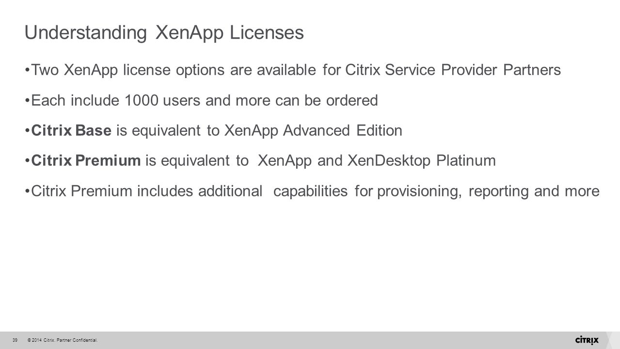 © 2014 Citrix. Partner Confidential.39 Understanding XenApp Licenses Two XenApp license options are available for Citrix Service Provider Partners Eac