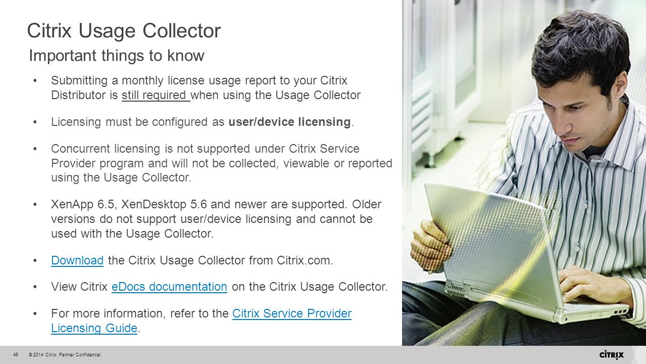 © 2014 Citrix. Partner Confidential.46 Submitting a monthly license usage report to your Citrix Distributor is still required when using the Usage Col