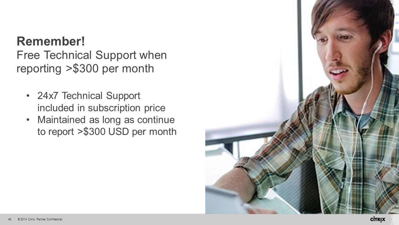 © 2014 Citrix. Partner Confidential.48 24x7 Technical Support included in subscription price Maintained as long as continue to report >$300 USD per mo