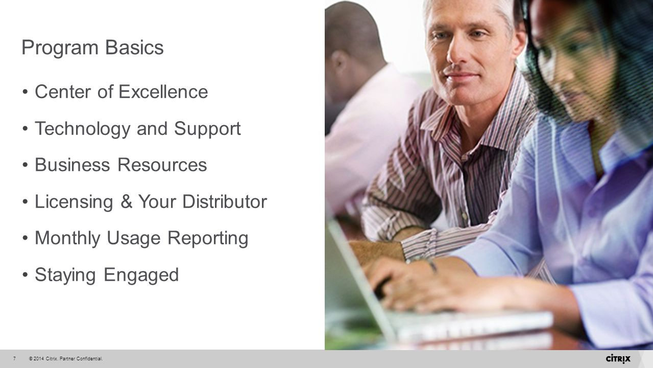© 2014 Citrix. Partner Confidential.7 Program Basics Center of Excellence Technology and Support Business Resources Licensing & Your Distributor Month