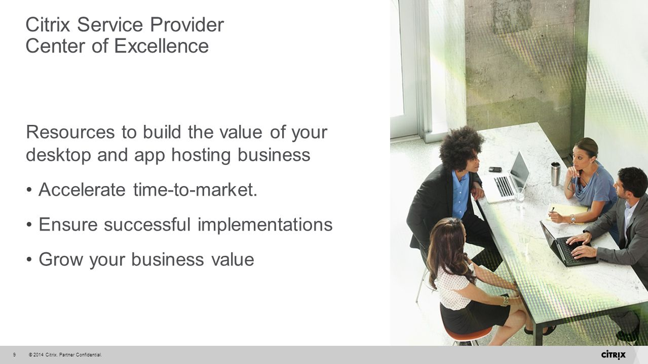 © 2014 Citrix. Partner Confidential.9 Resources to build the value of your desktop and app hosting business Accelerate time-to-market. Ensure successf