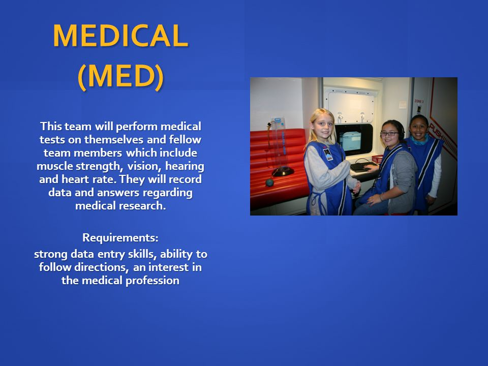 MEDICAL (MED) This team will perform medical tests on themselves and fellow team members which include muscle strength, vision, hearing and heart rate.