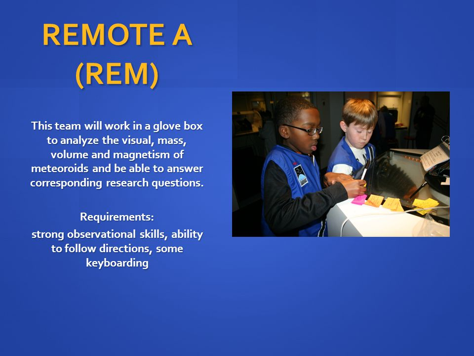 REMOTE A (REM) This team will work in a glove box to analyze the visual, mass, volume and magnetism of meteoroids and be able to answer corresponding research questions.