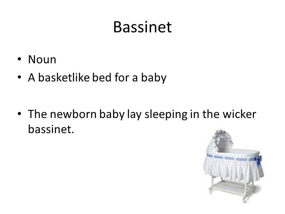 Bassinet Noun A basketlike bed for a baby The newborn baby lay sleeping in the wicker bassinet.