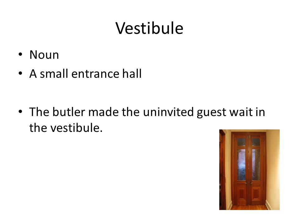 Vestibule Noun A small entrance hall The butler made the uninvited guest wait in the vestibule.