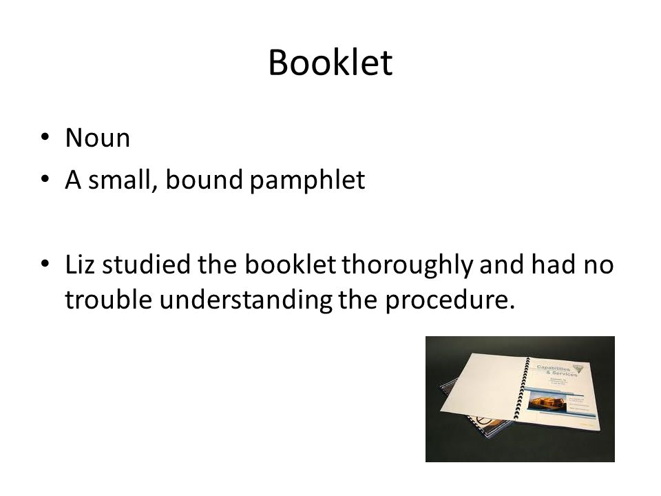 Booklet Noun A small, bound pamphlet Liz studied the booklet thoroughly and had no trouble understanding the procedure.
