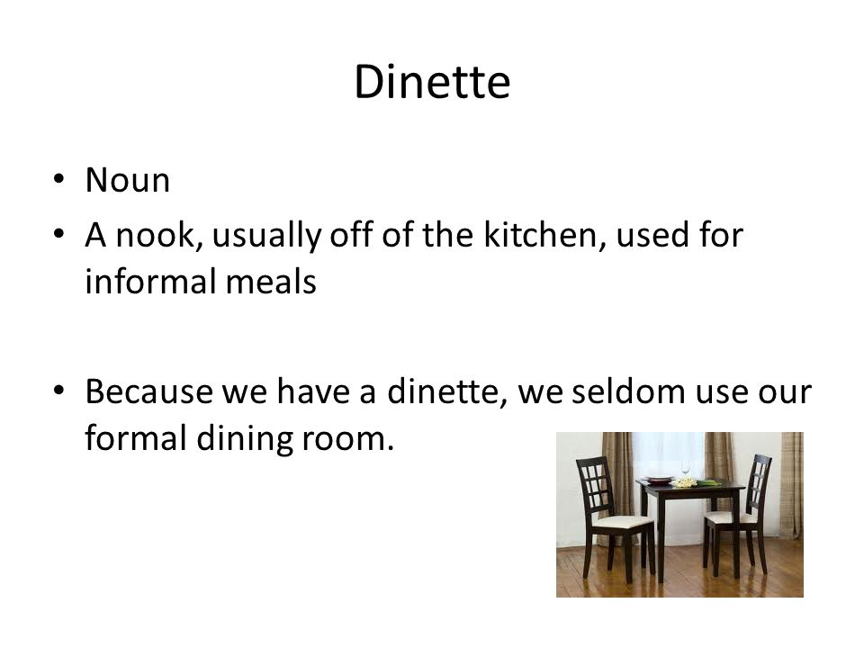 Dinette Noun A nook, usually off of the kitchen, used for informal meals Because we have a dinette, we seldom use our formal dining room.
