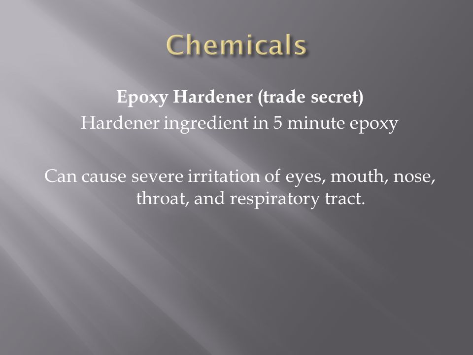 Epoxy Hardener (trade secret) Hardener ingredient in 5 minute epoxy Can cause severe irritation of eyes, mouth, nose, throat, and respiratory tract.
