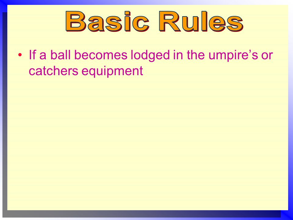 If a ball becomes lodged in the umpire's or catchers equipment