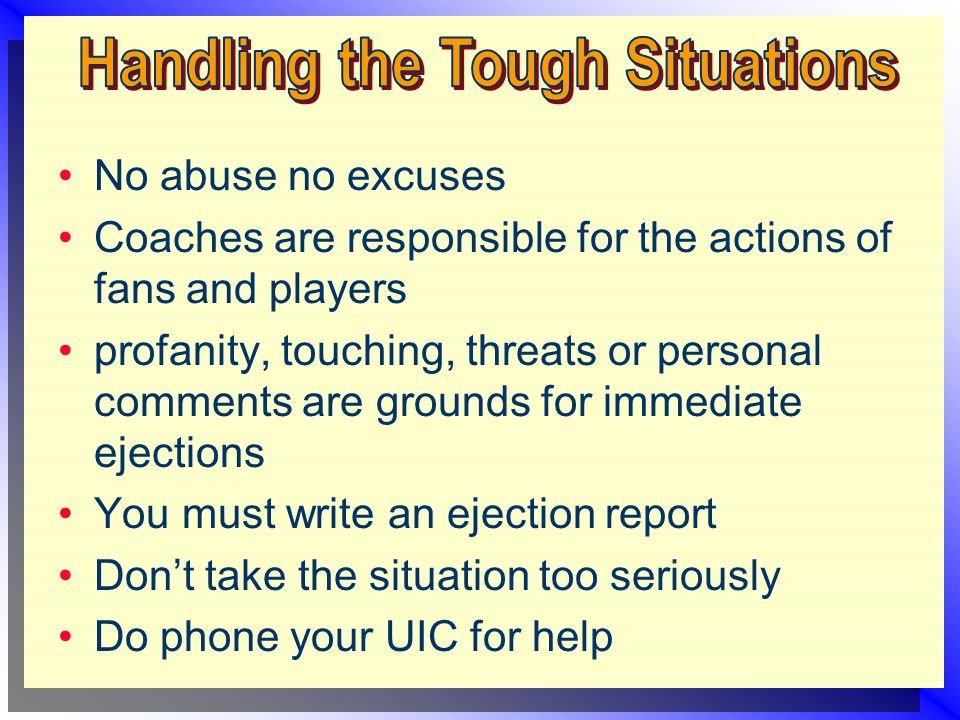 No abuse no excuses Coaches are responsible for the actions of fans and players profanity, touching, threats or personal comments are grounds for immediate ejections You must write an ejection report Don't take the situation too seriously Do phone your UIC for help