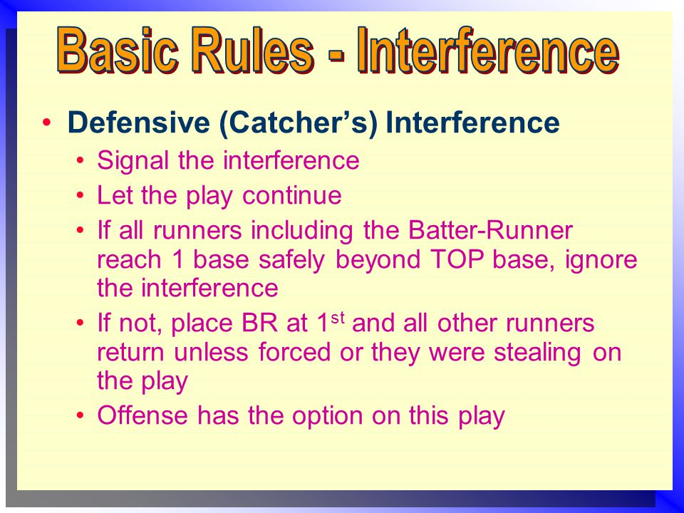 Signal the interference Let the play continue If all runners including the Batter-Runner reach 1 base safely beyond TOP base, ignore the interference If not, place BR at 1 st and all other runners return unless forced or they were stealing on the play Offense has the option on this play