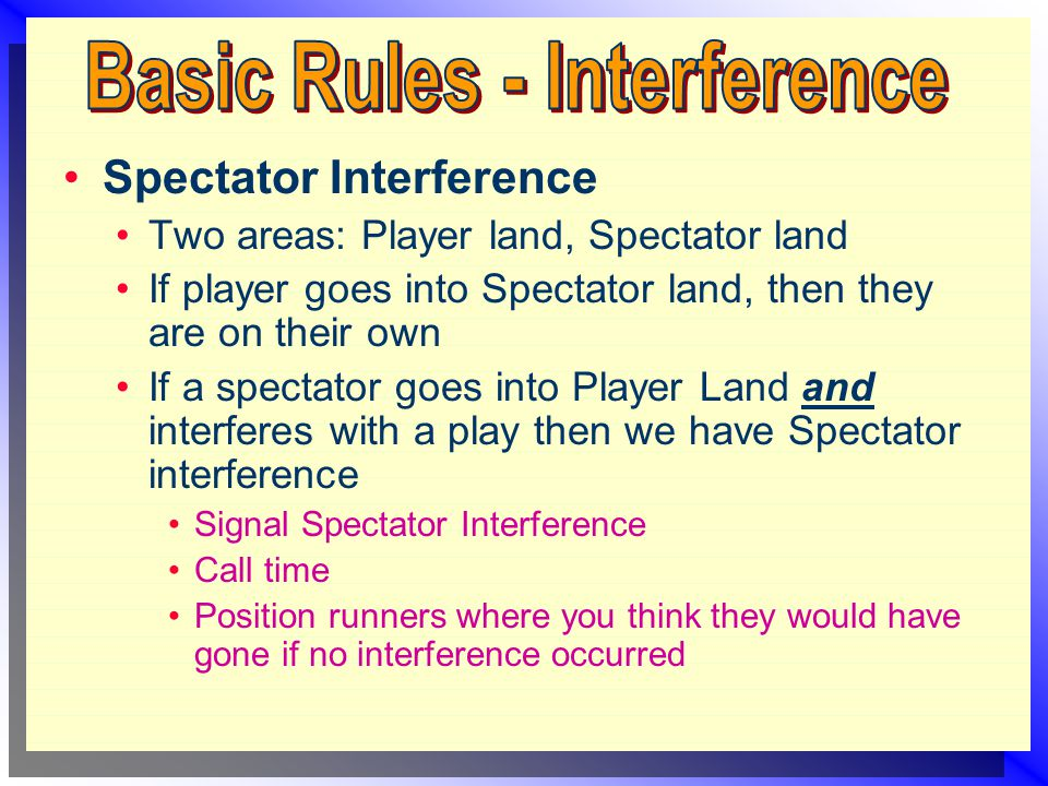 Spectator Interference Two areas: Player land, Spectator land If player goes into Spectator land, then they are on their own If a spectator goes into Player Land and interferes with a play then we have Spectator interference Signal Spectator Interference Call time Position runners where you think they would have gone if no interference occurred