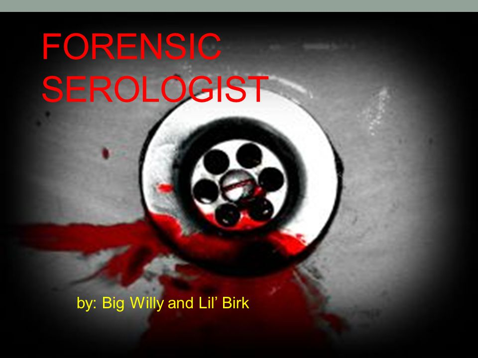 FORENSIC SEROLOGIST by: Big Willy and Lil' Birk