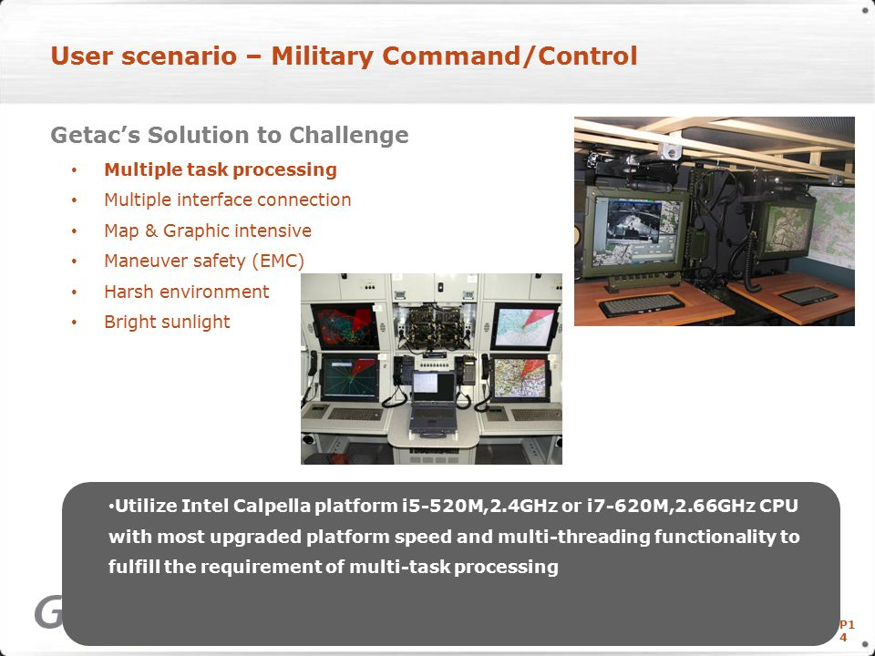 P1 4 User scenario – Military Command/Control Getac's Solution to Challenge Multiple task processing Multiple interface connection Map & Graphic intensive Maneuver safety (EMC) Harsh environment Bright sunlight Copyright © Getac Technology Corp.