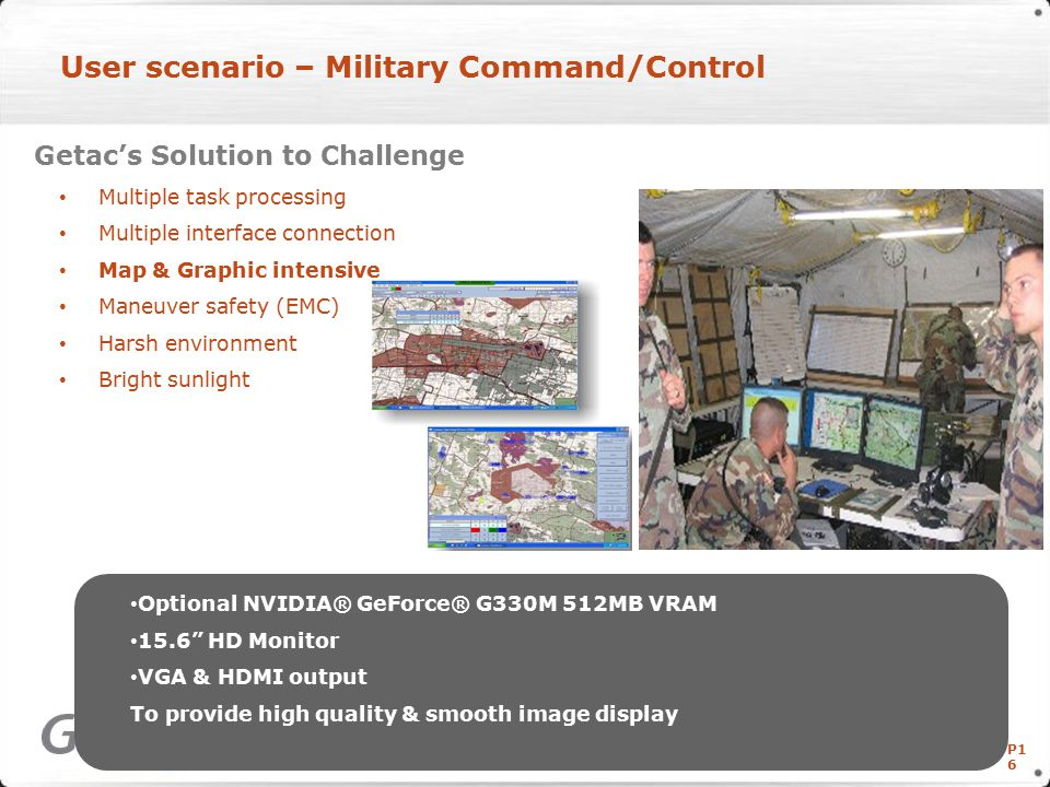 P1 6 User scenario – Military Command/Control Getac's Solution to Challenge Multiple task processing Multiple interface connection Map & Graphic intensive Maneuver safety (EMC) Harsh environment Bright sunlight Copyright © Getac Technology Corp.