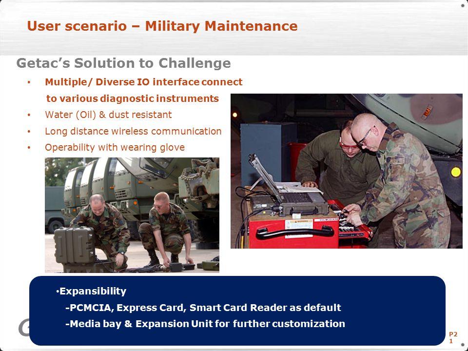 P2 1 User scenario – Military Maintenance Getac's Solution to Challenge Multiple/ Diverse IO interface connect to various diagnostic instruments Water (Oil) & dust resistant Long distance wireless communication Operability with wearing glove Copyright © Getac Technology Corp.