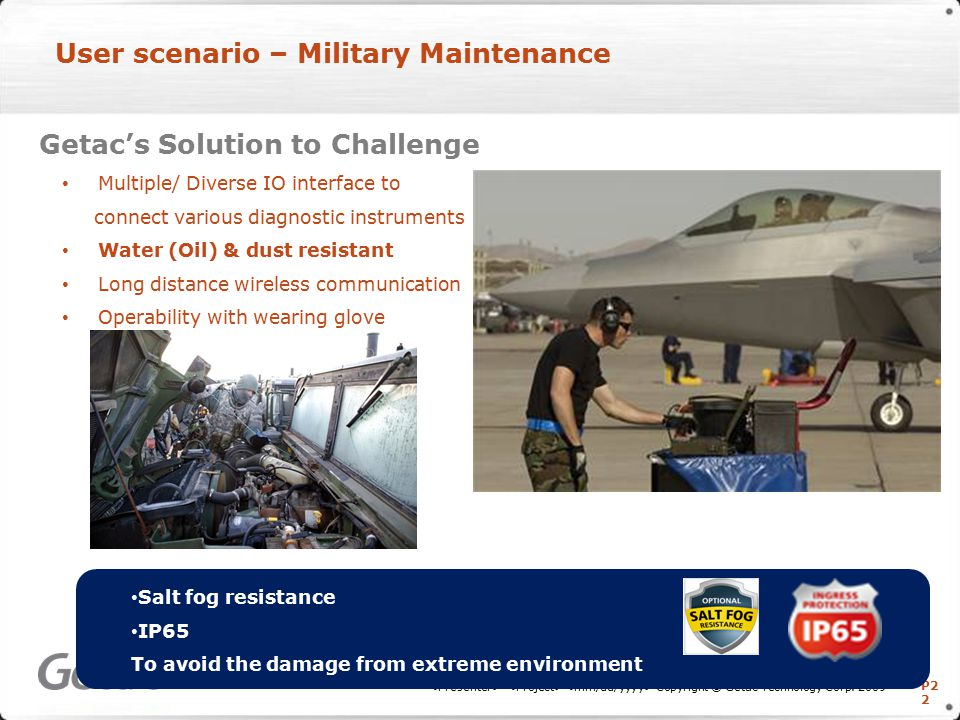 P2 2 User scenario – Military Maintenance Getac's Solution to Challenge Multiple/ Diverse IO interface to connect various diagnostic instruments Water (Oil) & dust resistant Long distance wireless communication Operability with wearing glove Copyright © Getac Technology Corp.