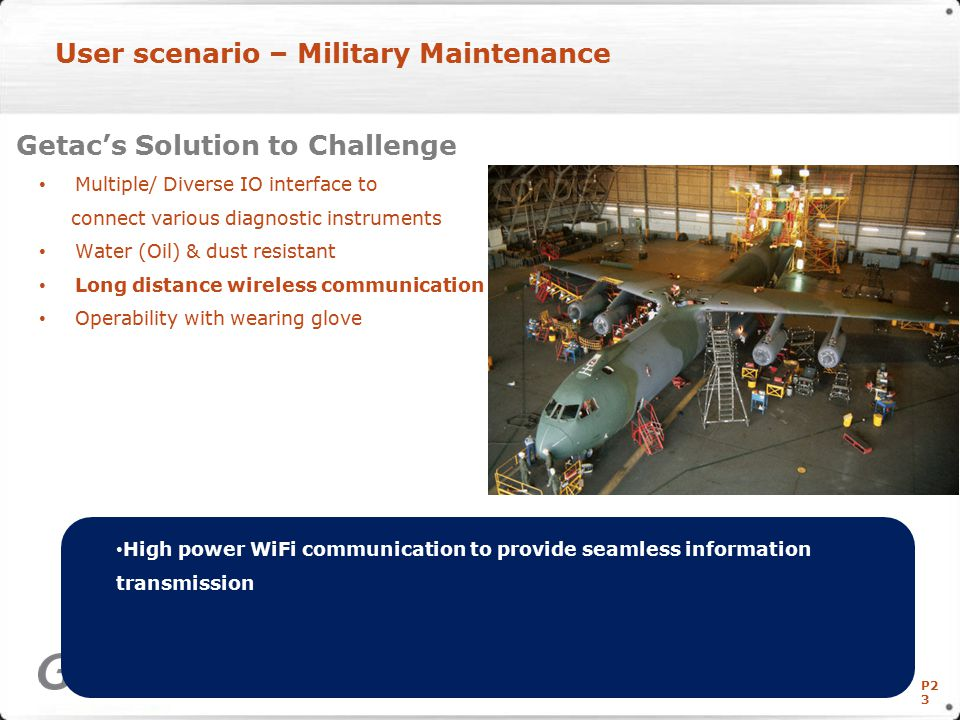 P2 3 User scenario – Military Maintenance Getac's Solution to Challenge Multiple/ Diverse IO interface to connect various diagnostic instruments Water (Oil) & dust resistant Long distance wireless communication Operability with wearing glove Copyright © Getac Technology Corp.