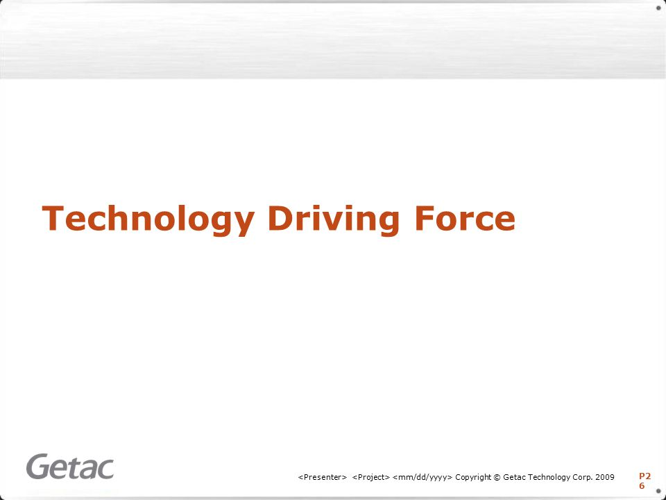 P2 6 Copyright © Getac Technology Corp. 2009 Technology Driving Force