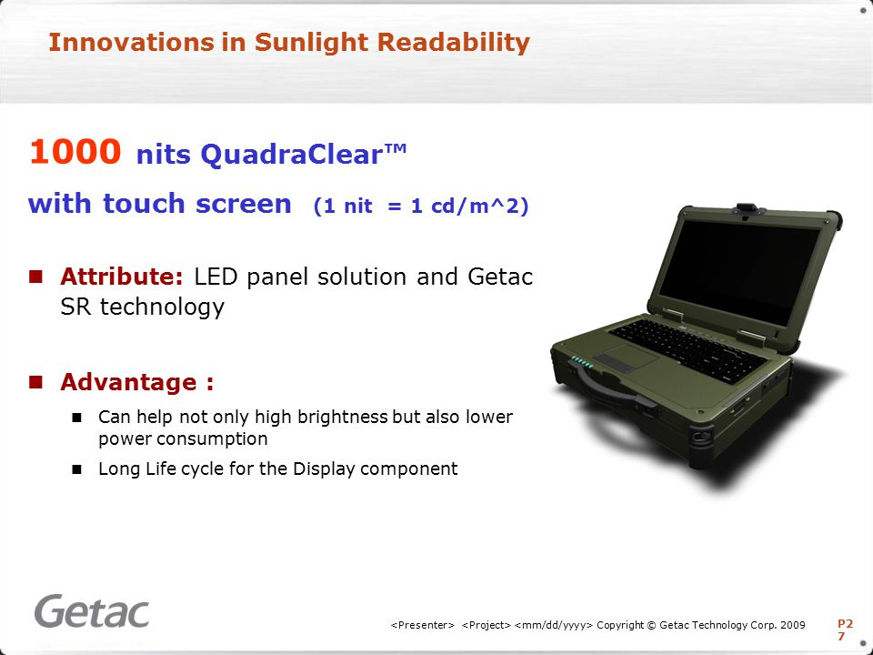 P2 7 Innovations in Sunlight Readability 1000 nits QuadraClear™ with touch screen (1 nit = 1 cd/m^2) Attribute: LED panel solution and Getac SR technology Advantage : Can help not only high brightness but also lower power consumption Long Life cycle for the Display component Copyright © Getac Technology Corp.
