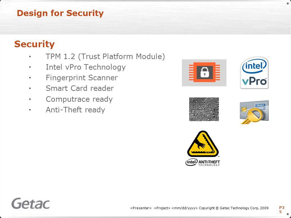 P3 5 Design for Security Security TPM 1.2 (Trust Platform Module) Intel vPro Technology Fingerprint Scanner Smart Card reader Computrace ready Anti-Theft ready Copyright © Getac Technology Corp.