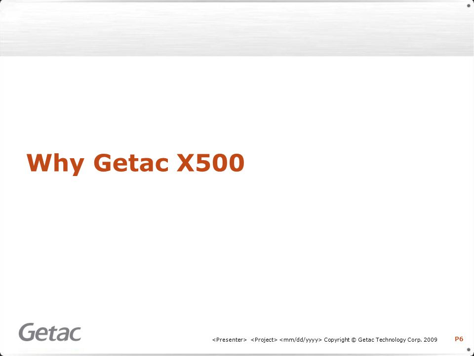 P6 Copyright © Getac Technology Corp. 2009 Why Getac X500