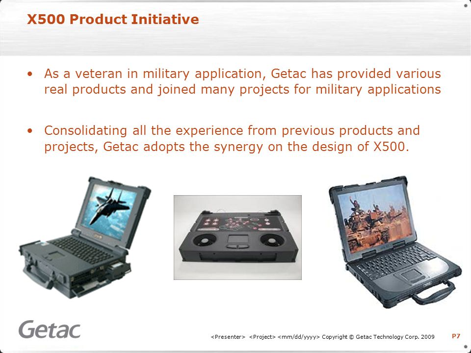 P7 X500 Product Initiative As a veteran in military application, Getac has provided various real products and joined many projects for military applications Consolidating all the experience from previous products and projects, Getac adopts the synergy on the design of X500.