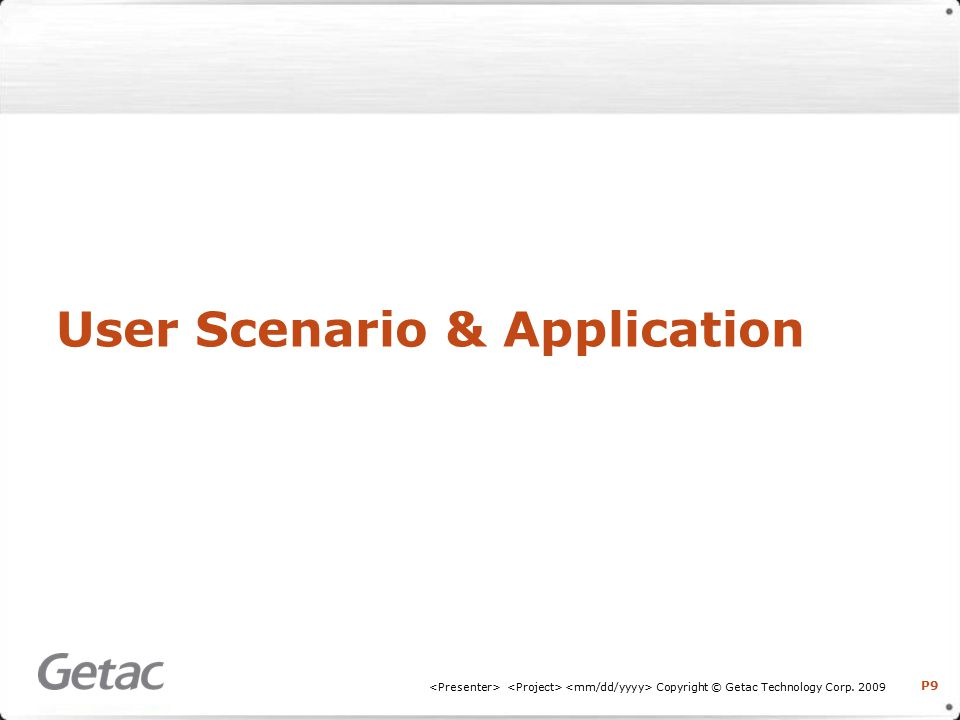 P9 Copyright © Getac Technology Corp. 2009 User Scenario & Application
