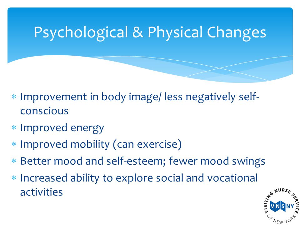 Improvement in body image/ less negatively self- conscious  Improved energy  Improved mobility (can exercise)  Better mood and self-esteem; fewer