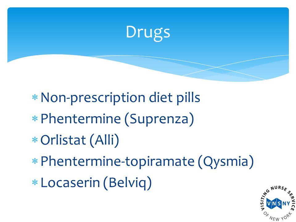  Non-prescription diet pills  Phentermine (Suprenza)  Orlistat (Alli)  Phentermine-topiramate (Qysmia)  Locaserin (Belviq) Drugs