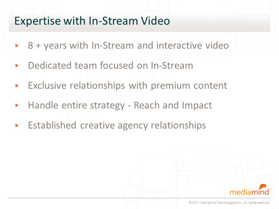 Expertise with In-Stream Video ▸ 8 + years with In-Stream and interactive video ▸ Dedicated team focused on In-Stream ▸ Exclusive relationships with premium content ▸ Handle entire strategy - Reach and Impact ▸ Established creative agency relationships