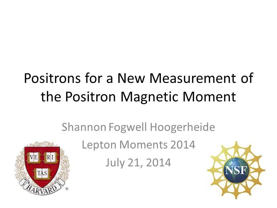 Positrons for a New Measurement of the Positron Magnetic Moment Shannon Fogwell Hoogerheide Lepton Moments 2014 July 21, 2014