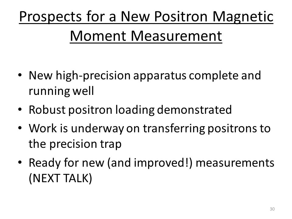 Prospects for a New Positron Magnetic Moment Measurement New high-precision apparatus complete and running well Robust positron loading demonstrated W
