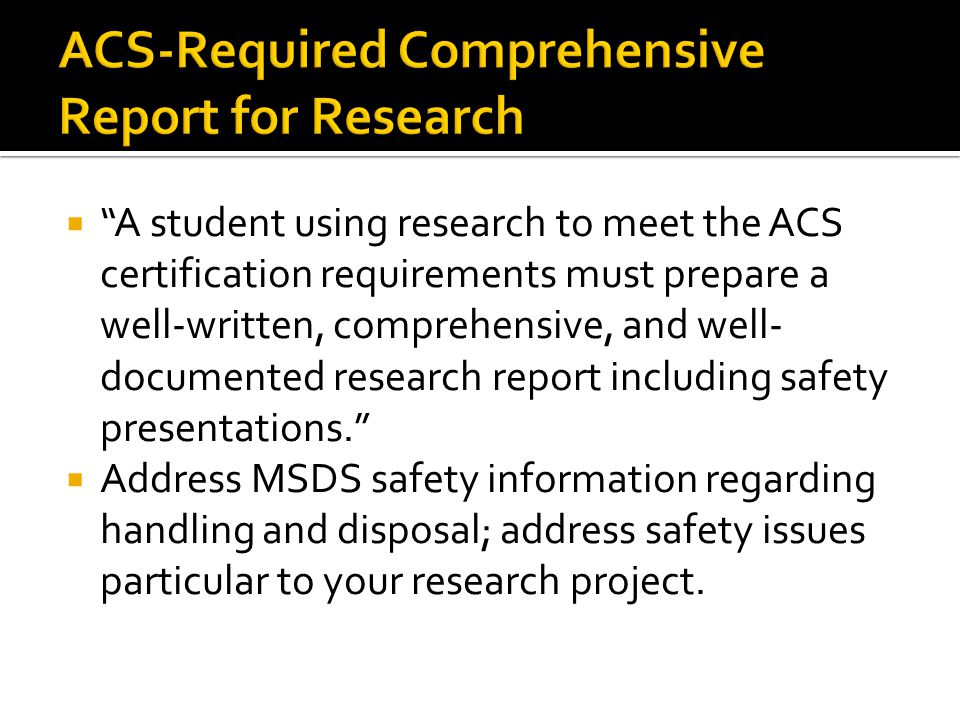  A student using research to meet the ACS certification requirements must prepare a well-written, comprehensive, and well- documented research report including safety presentations.  Address MSDS safety information regarding handling and disposal; address safety issues particular to your research project.