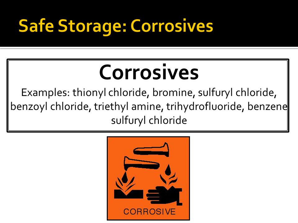 Corrosives Examples: thionyl chloride, bromine, sulfuryl chloride, benzoyl chloride, triethyl amine, trihydrofluoride, benzene sulfuryl chloride
