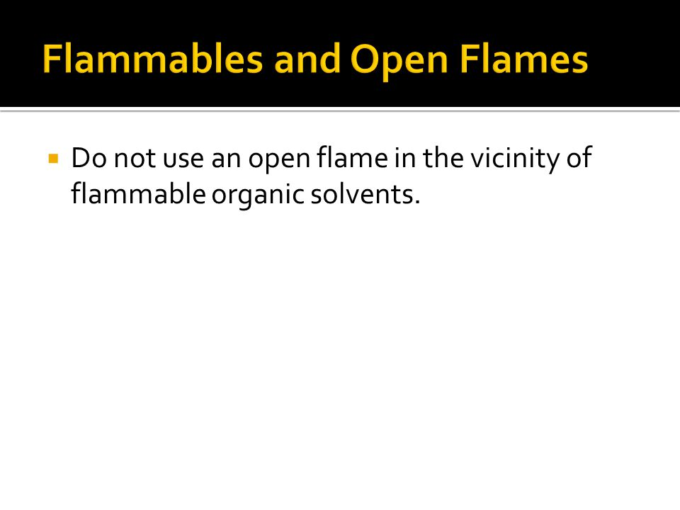  Do not use an open flame in the vicinity of flammable organic solvents.