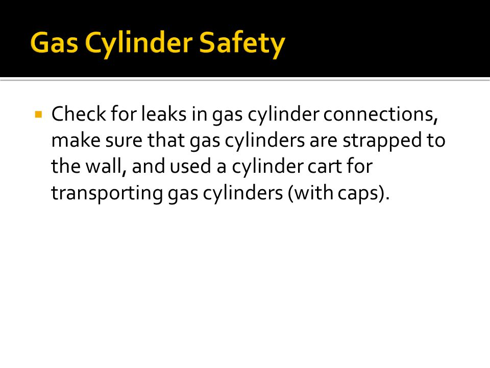  Check for leaks in gas cylinder connections, make sure that gas cylinders are strapped to the wall, and used a cylinder cart for transporting gas cylinders (with caps).