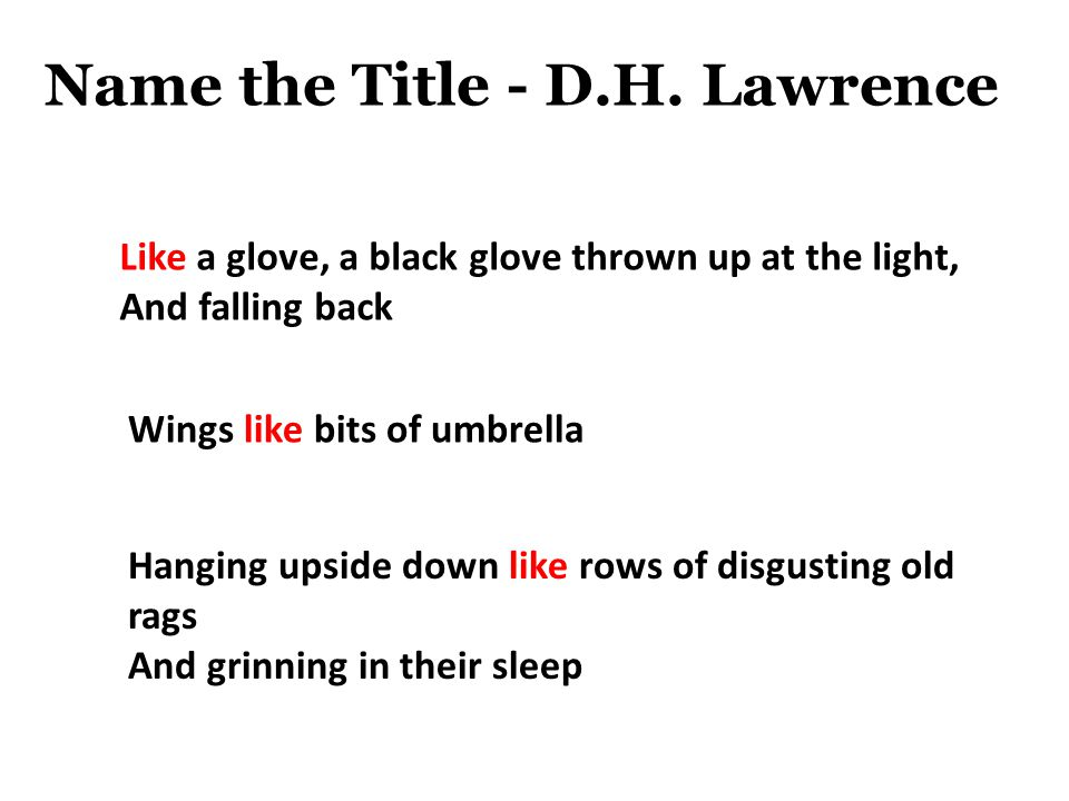 Name the Title - D.H. Lawrence Like a glove, a black glove thrown up at the light, And falling back Wings like bits of umbrella Hanging upside down li