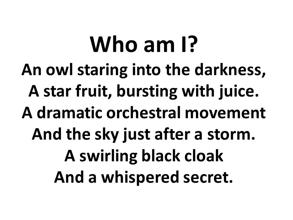 Who am I? An owl staring into the darkness, A star fruit, bursting with juice. A dramatic orchestral movement And the sky just after a storm. A swirli