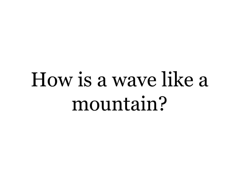 How is a wave like a mountain?