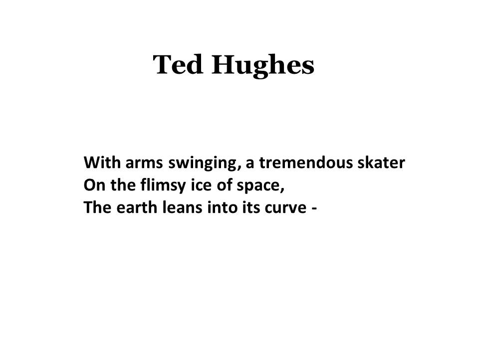 Ted Hughes With arms swinging, a tremendous skater On the flimsy ice of space, The earth leans into its curve -