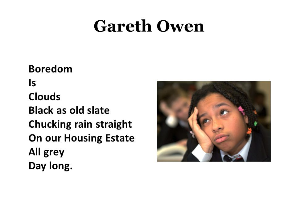 Gareth Owen Boredom Is Clouds Black as old slate Chucking rain straight On our Housing Estate All grey Day long.